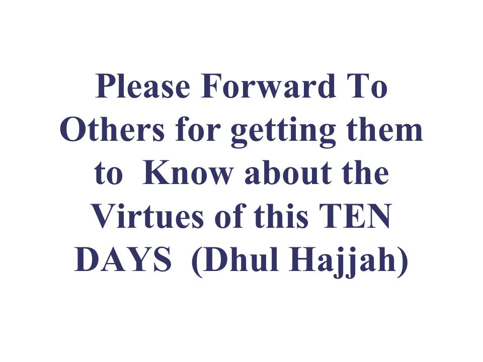 Please Forward To Others for getting them to Know about the Virtues of this TEN DAYS (Dhul Hajjah)