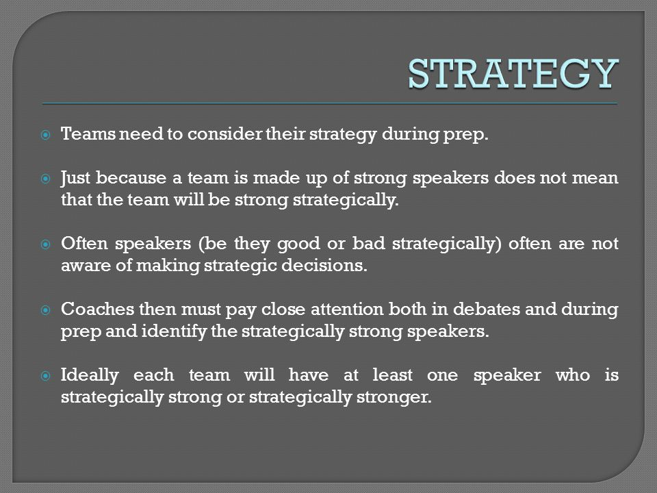 Teams need to consider their strategy during prep. Just because a team is made up of strong speakers does not mean that the team will be strong strate