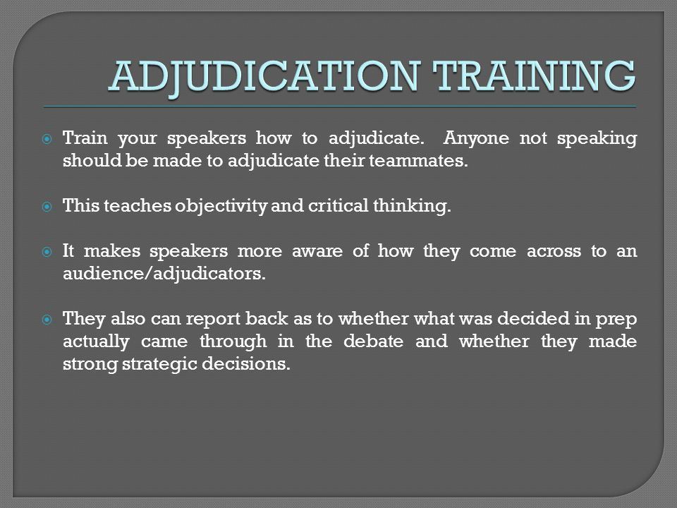Train your speakers how to adjudicate. Anyone not speaking should be made to adjudicate their teammates. This teaches objectivity and critical thinkin