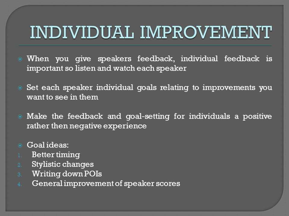 When you give speakers feedback, individual feedback is important so listen and watch each speaker Set each speaker individual goals relating to impro