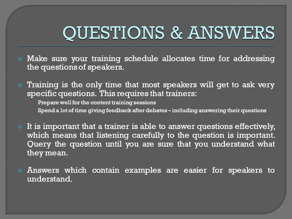 Make sure your training schedule allocates time for addressing the questions of speakers. Training is the only time that most speakers will get to ask