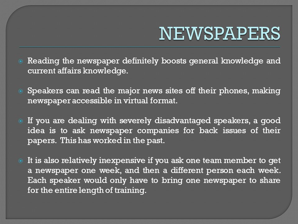 Reading the newspaper definitely boosts general knowledge and current affairs knowledge. Speakers can read the major news sites off their phones, maki
