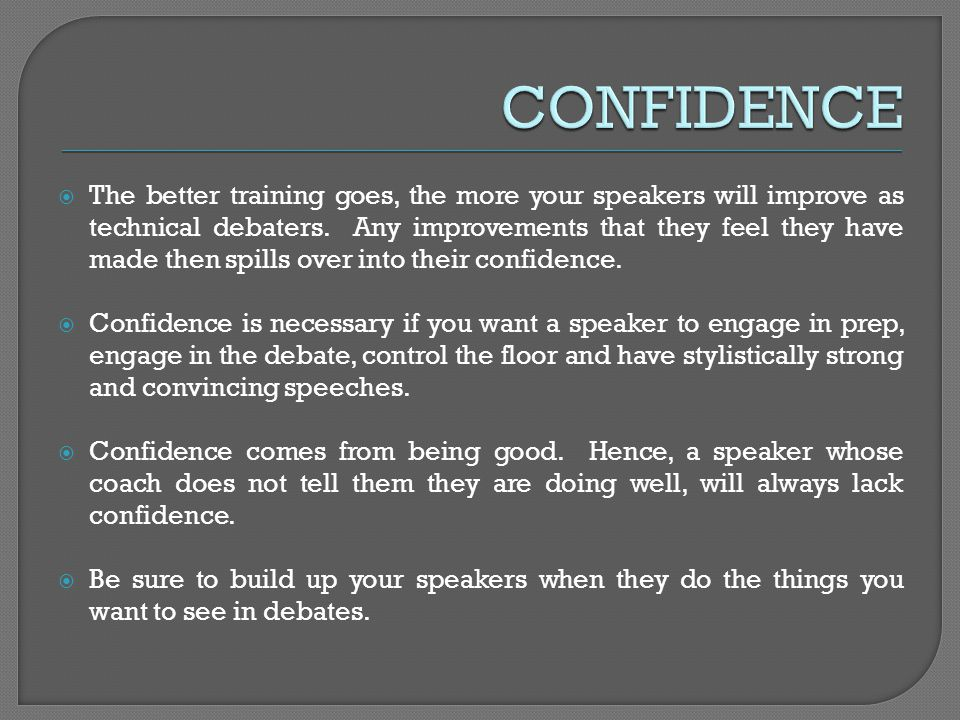 The better training goes, the more your speakers will improve as technical debaters. Any improvements that they feel they have made then spills over i