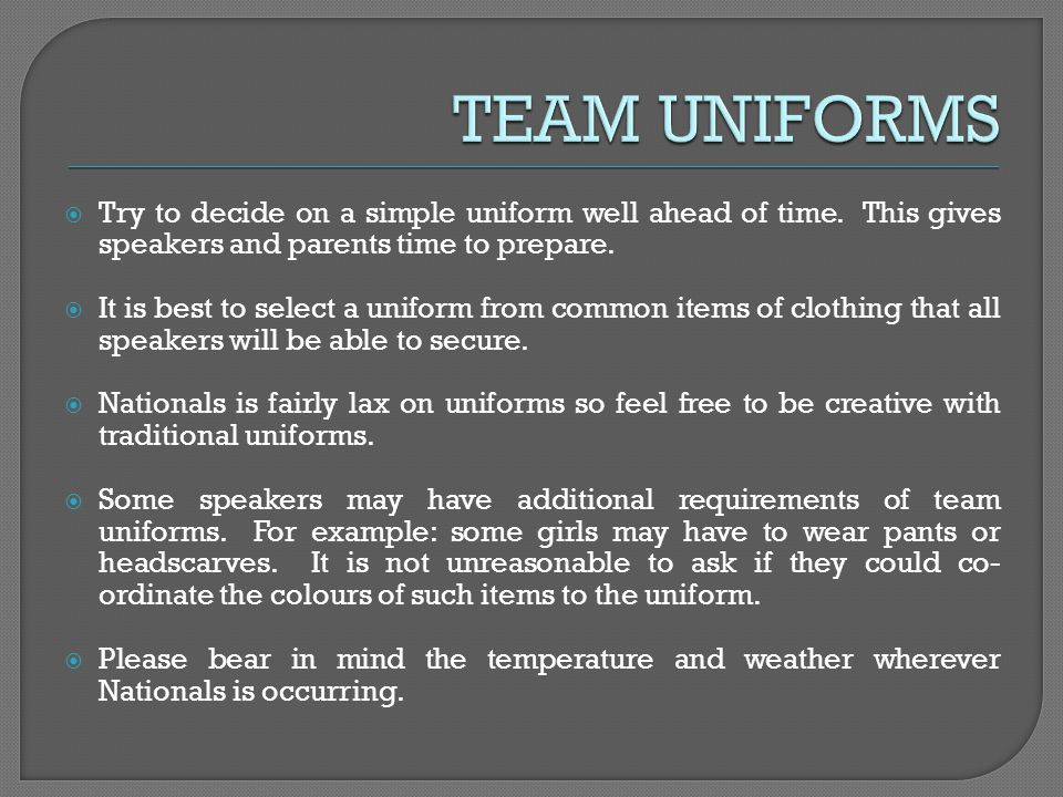 Try to decide on a simple uniform well ahead of time. This gives speakers and parents time to prepare. It is best to select a uniform from common item