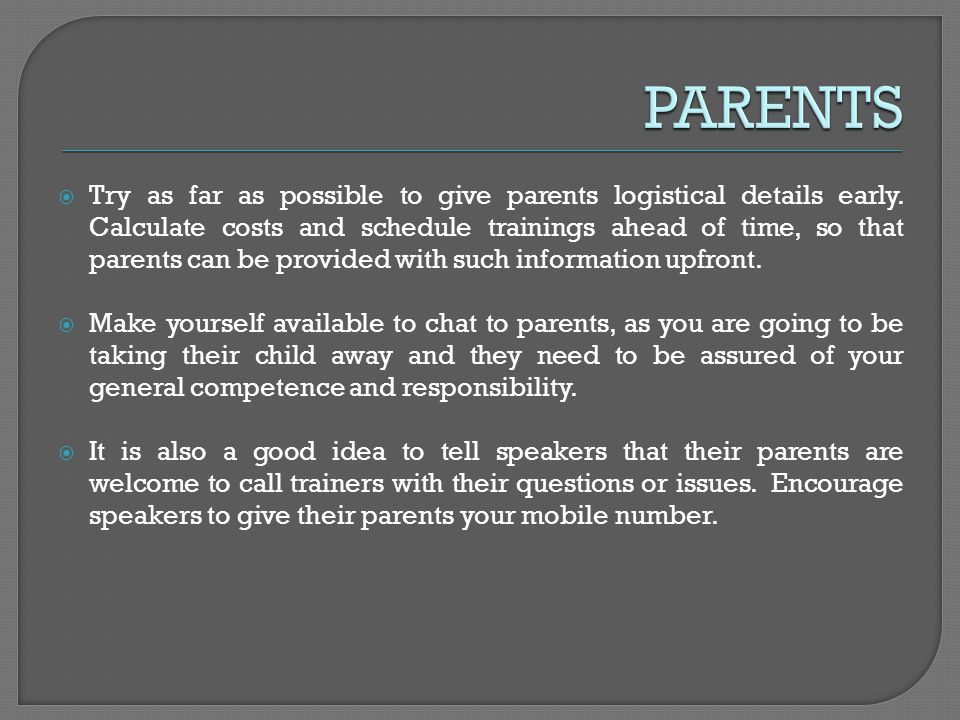 Try as far as possible to give parents logistical details early.