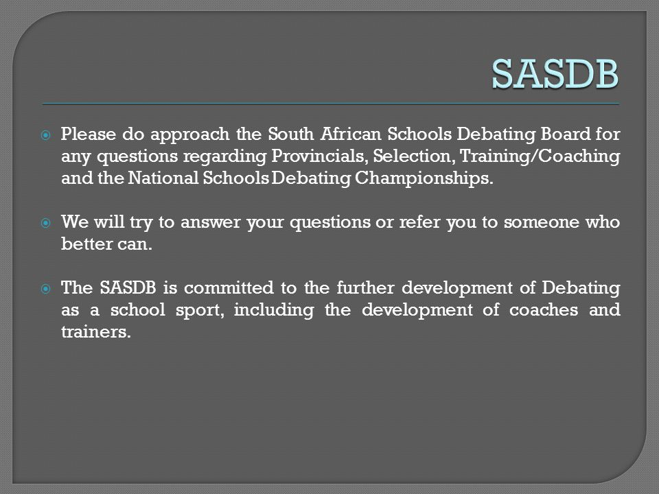 Please do approach the South African Schools Debating Board for any questions regarding Provincials, Selection, Training/Coaching and the National Sch