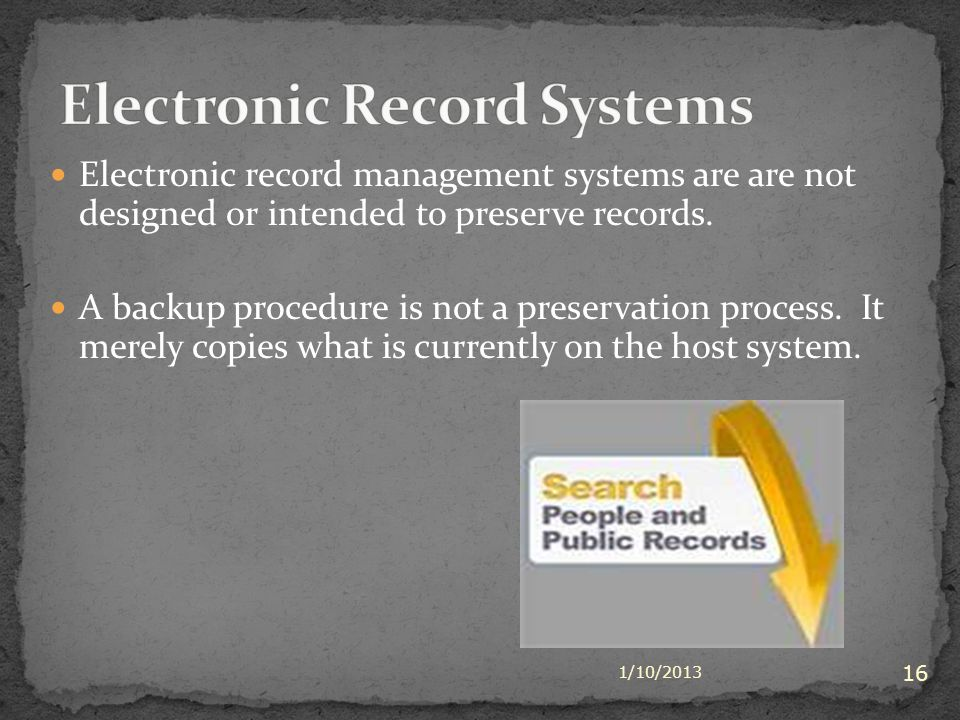 Electronic record management systems are are not designed or intended to preserve records. A backup procedure is not a preservation process. It merely