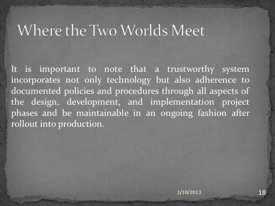 1/10/2013 18 It is important to note that a trustworthy system incorporates not only technology but also adherence to documented policies and procedures through all aspects of the design, development, and implementation project phases and be maintainable in an ongoing fashion after rollout into production.