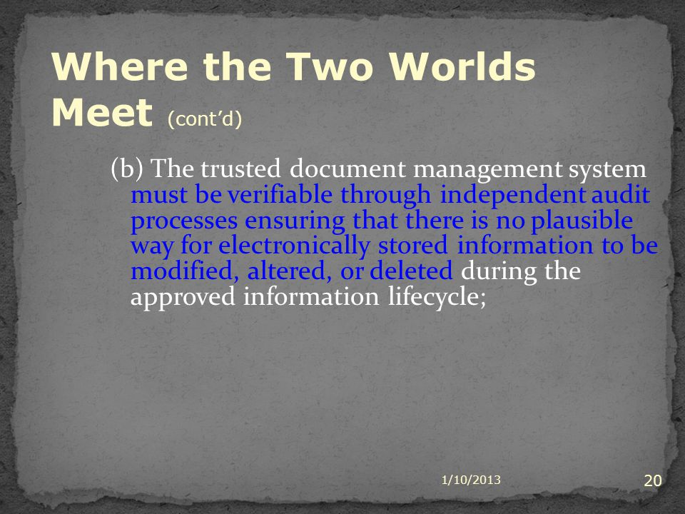 1/10/2013 20 (b) The trusted document management system must be verifiable through independent audit processes ensuring that there is no plausible way for electronically stored information to be modified, altered, or deleted during the approved information lifecycle; Where the Two Worlds Meet (contd)
