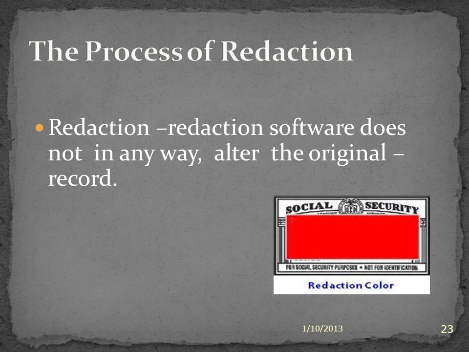 Redaction –redaction software does not in any way, alter the original – record. 1/10/2013 23