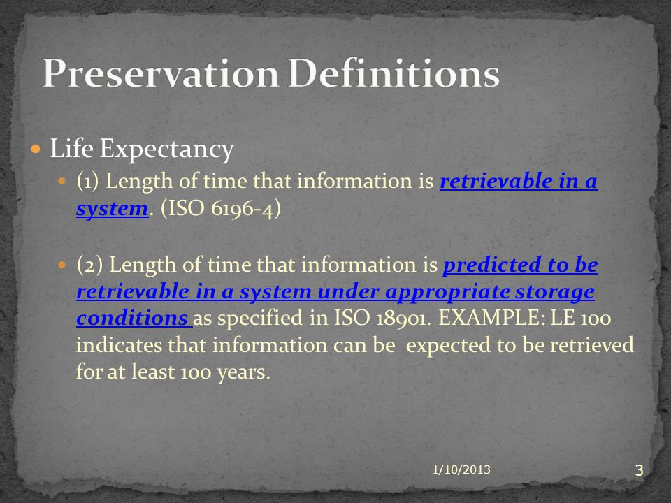 Life Expectancy (1) Length of time that information is retrievable in a system. (ISO 6196-4) (2) Length of time that information is predicted to be re