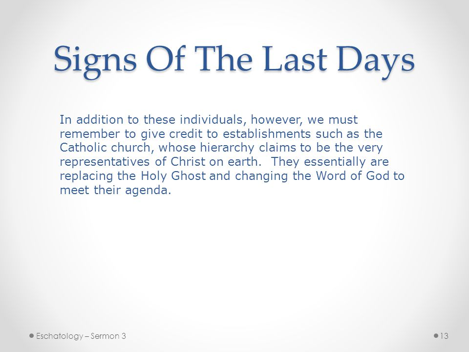 Signs Of The Last Days Eschatology – Sermon 313 In addition to these individuals, however, we must remember to give credit to establishments such as the Catholic church, whose hierarchy claims to be the very representatives of Christ on earth.