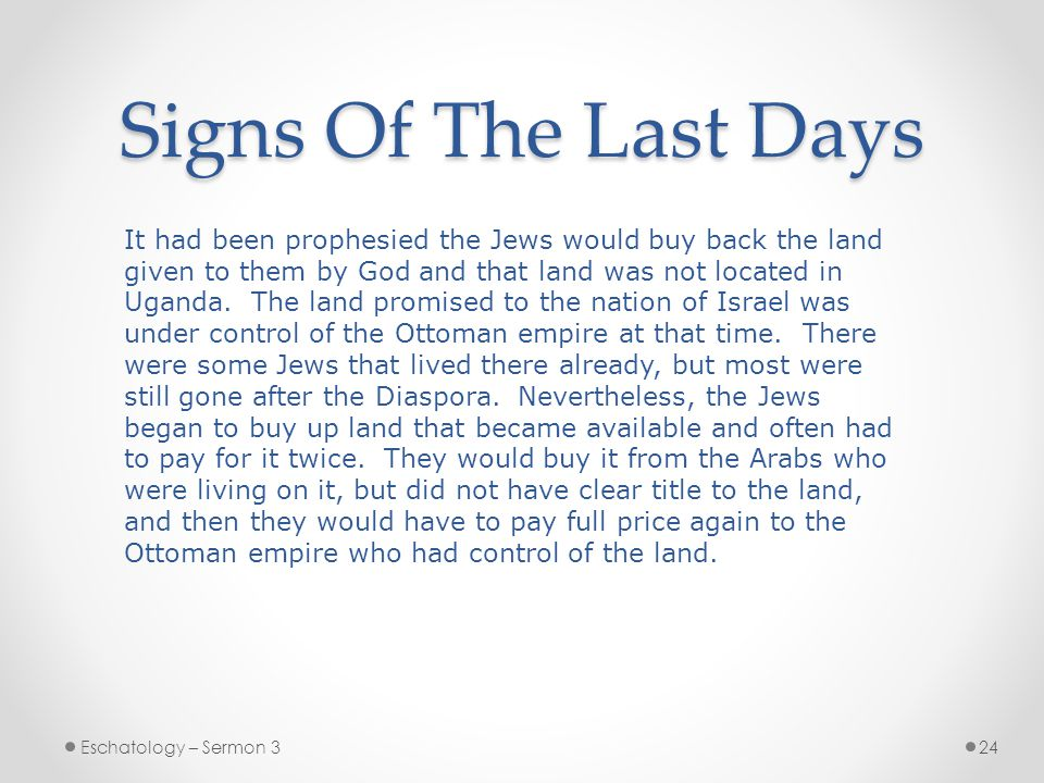 Signs Of The Last Days Eschatology – Sermon 324 It had been prophesied the Jews would buy back the land given to them by God and that land was not located in Uganda.