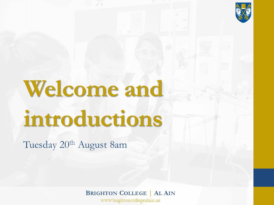Welcome and introductions Tuesday 20 th August 8am B RIGHTON C OLLEGE | A L A IN www.brightoncollegealain.ae