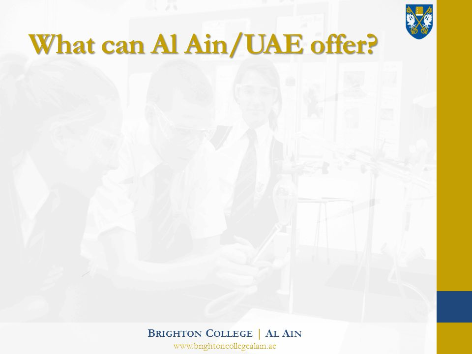 What can Al Ain/UAE offer? B RIGHTON C OLLEGE | A L A IN www.brightoncollegealain.ae
