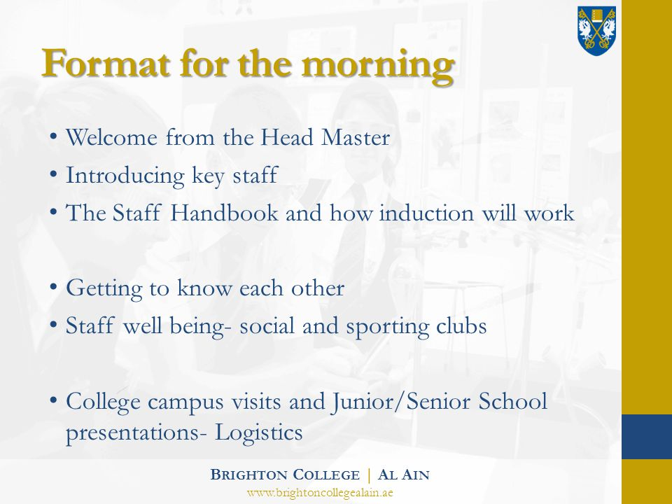 Format for the morning Welcome from the Head Master Introducing key staff The Staff Handbook and how induction will work Getting to know each other Staff well being- social and sporting clubs College campus visits and Junior/Senior School presentations- Logistics B RIGHTON C OLLEGE | A L A IN www.brightoncollegealain.ae