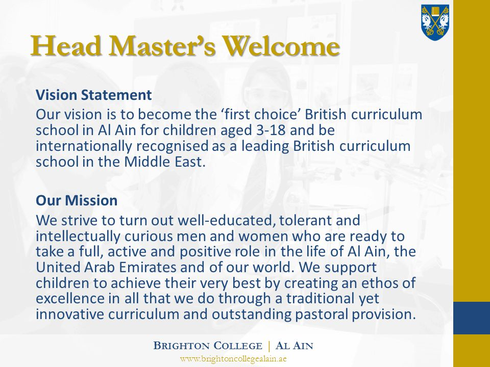 Head Masters Welcome Vision Statement Our vision is to become the first choice British curriculum school in Al Ain for children aged 3-18 and be internationally recognised as a leading British curriculum school in the Middle East.