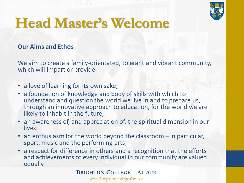 Head Masters Welcome Our Aims and Ethos We aim to create a family-orientated, tolerant and vibrant community, which will impart or provide: a love of learning for its own sake; a foundation of knowledge and body of skills with which to understand and question the world we live in and to prepare us, through an innovative approach to education, for the world we are likely to inhabit in the future; an awareness of, and appreciation of, the spiritual dimension in our lives; an enthusiasm for the world beyond the classroom – in particular, sport, music and the performing arts; a respect for difference in others and a recognition that the efforts and achievements of every individual in our community are valued equally.