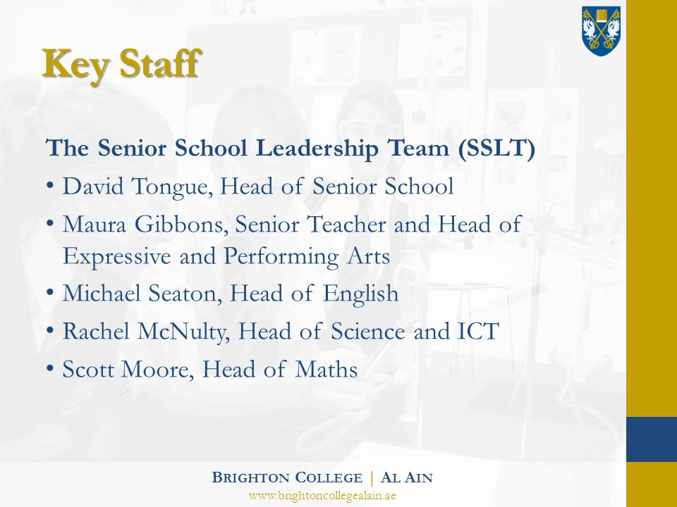 Key Staff The Senior School Leadership Team (SSLT) David Tongue, Head of Senior School Maura Gibbons, Senior Teacher and Head of Expressive and Performing Arts Michael Seaton, Head of English Rachel McNulty, Head of Science and ICT Scott Moore, Head of Maths B RIGHTON C OLLEGE | A L A IN www.brightoncollegealain.ae