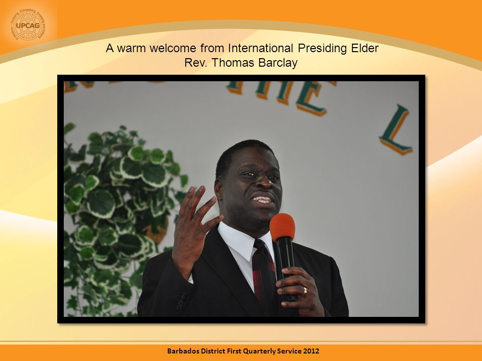 A warm welcome from International Presiding Elder Rev. Thomas Barclay Barbados District First Quarterly Service 2012