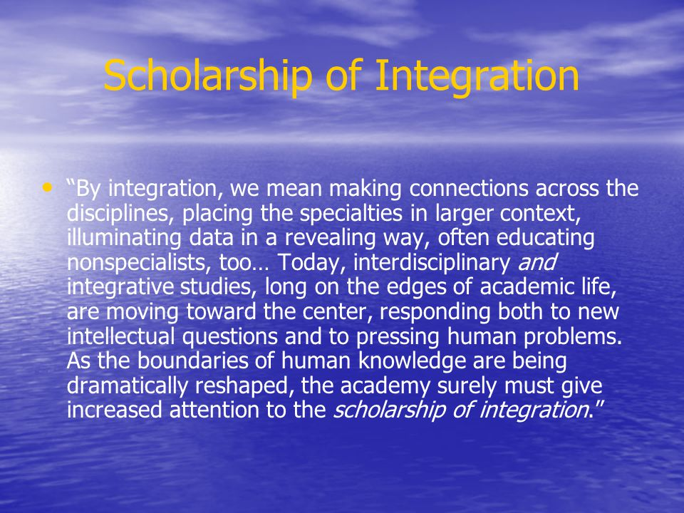 Scholarship of Integration By integration, we mean making connections across the disciplines, placing the specialties in larger context, illuminating
