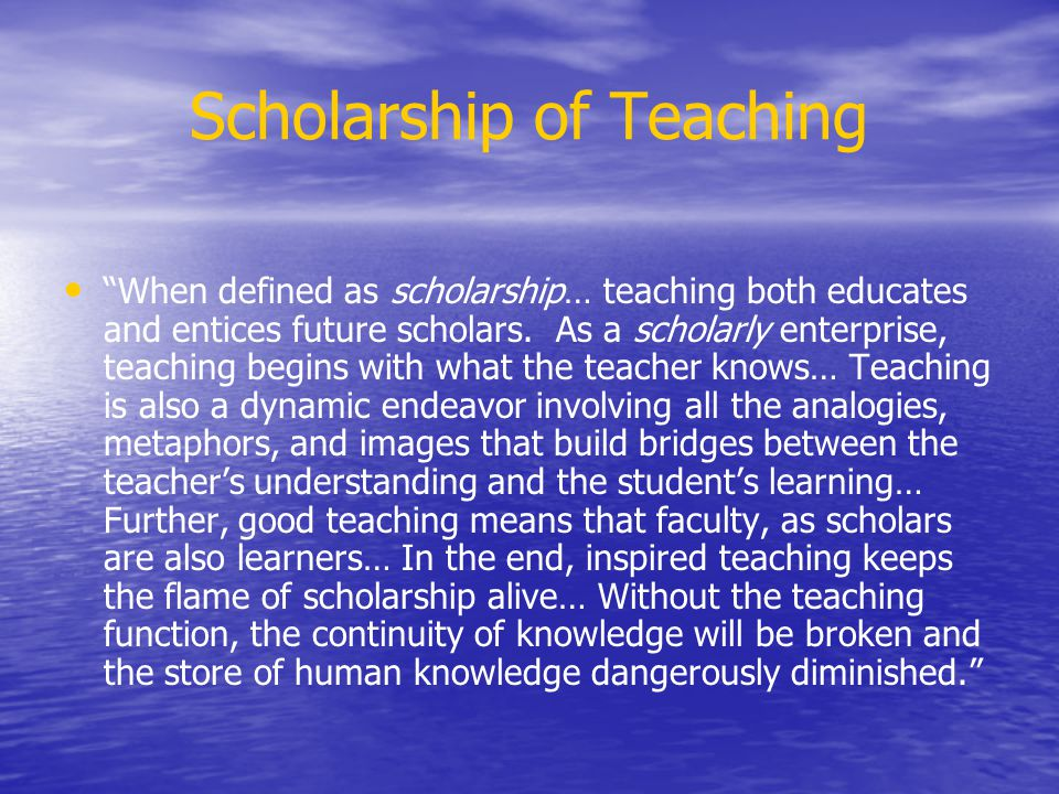 Scholarship of Teaching When defined as scholarship… teaching both educates and entices future scholars. As a scholarly enterprise, teaching begins wi
