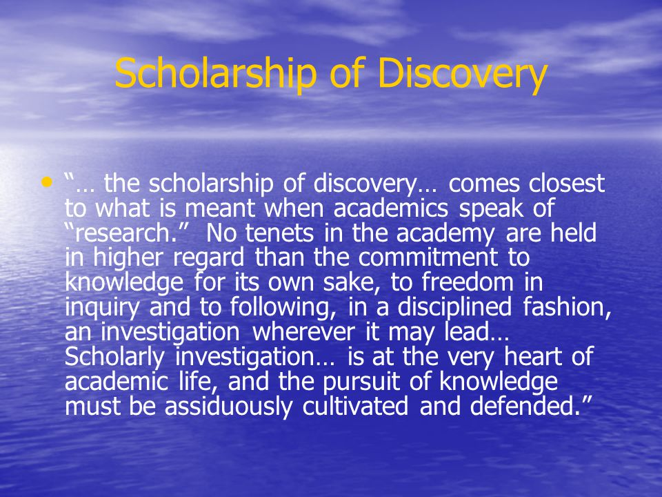 Scholarship of Discovery … the scholarship of discovery… comes closest to what is meant when academics speak of research. No tenets in the academy are