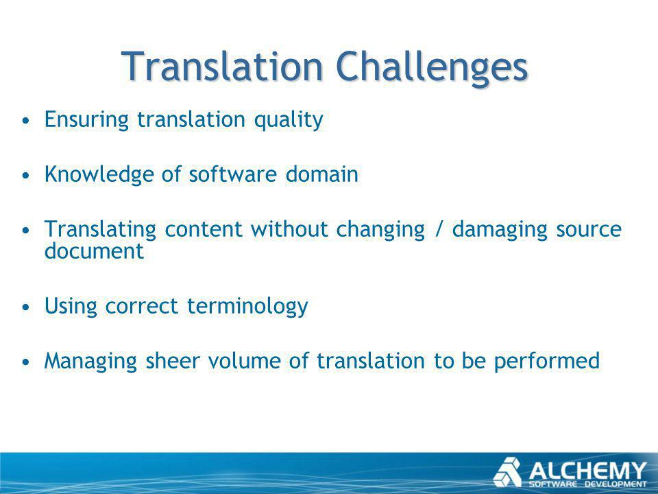 Translation Challenges Ensuring translation quality Knowledge of software domain Translating content without changing / damaging source document Using