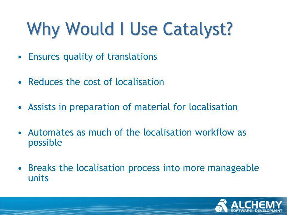 Why Would I Use Catalyst? Ensures quality of translations Reduces the cost of localisation Assists in preparation of material for localisation Automat