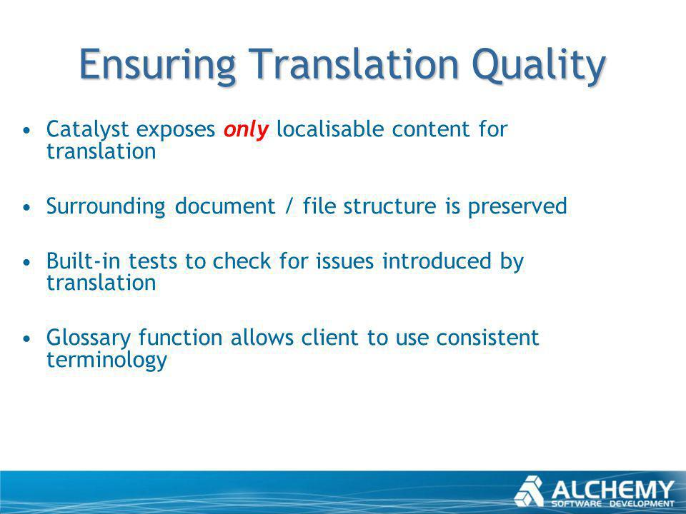 Ensuring Translation Quality Catalyst exposes only localisable content for translation Surrounding document / file structure is preserved Built-in tes