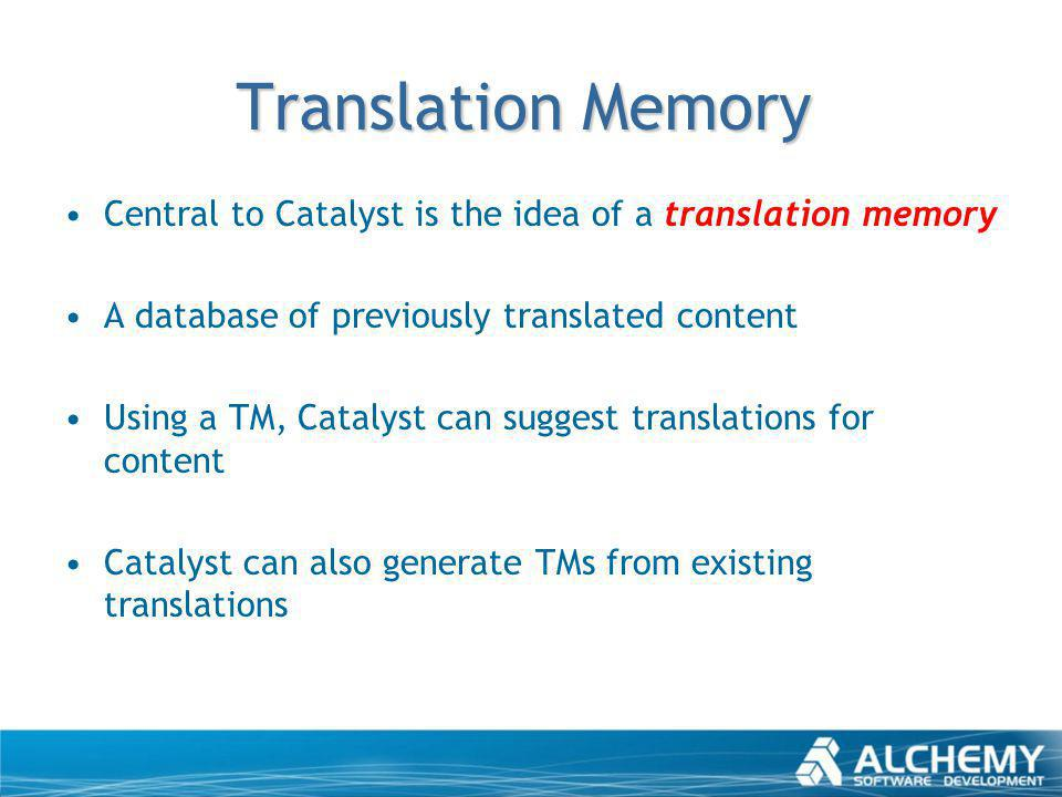 Translation Memory Central to Catalyst is the idea of a translation memory A database of previously translated content Using a TM, Catalyst can sugges