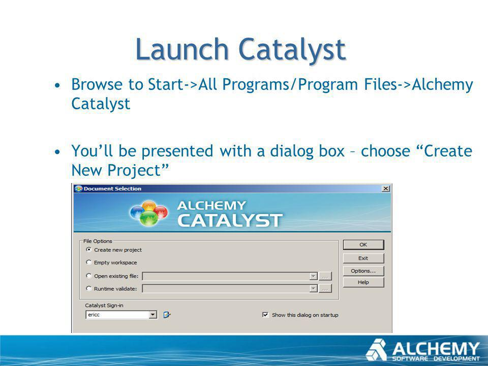 Launch Catalyst Browse to Start->All Programs/Program Files->Alchemy Catalyst Youll be presented with a dialog box – choose Create New Project