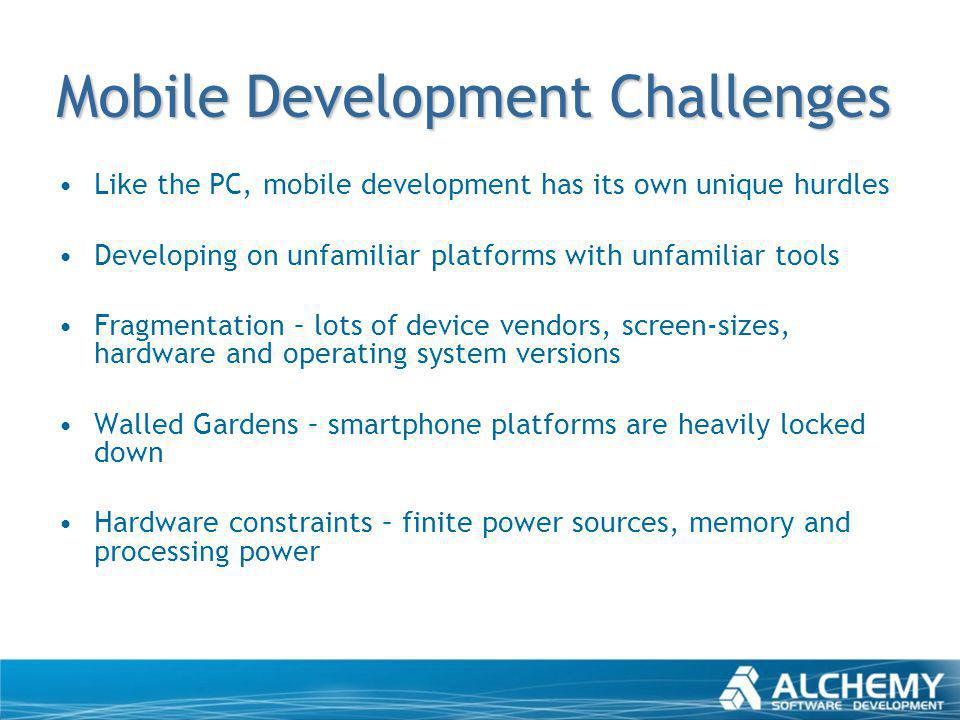 Mobile Development Challenges Like the PC, mobile development has its own unique hurdles Developing on unfamiliar platforms with unfamiliar tools Frag