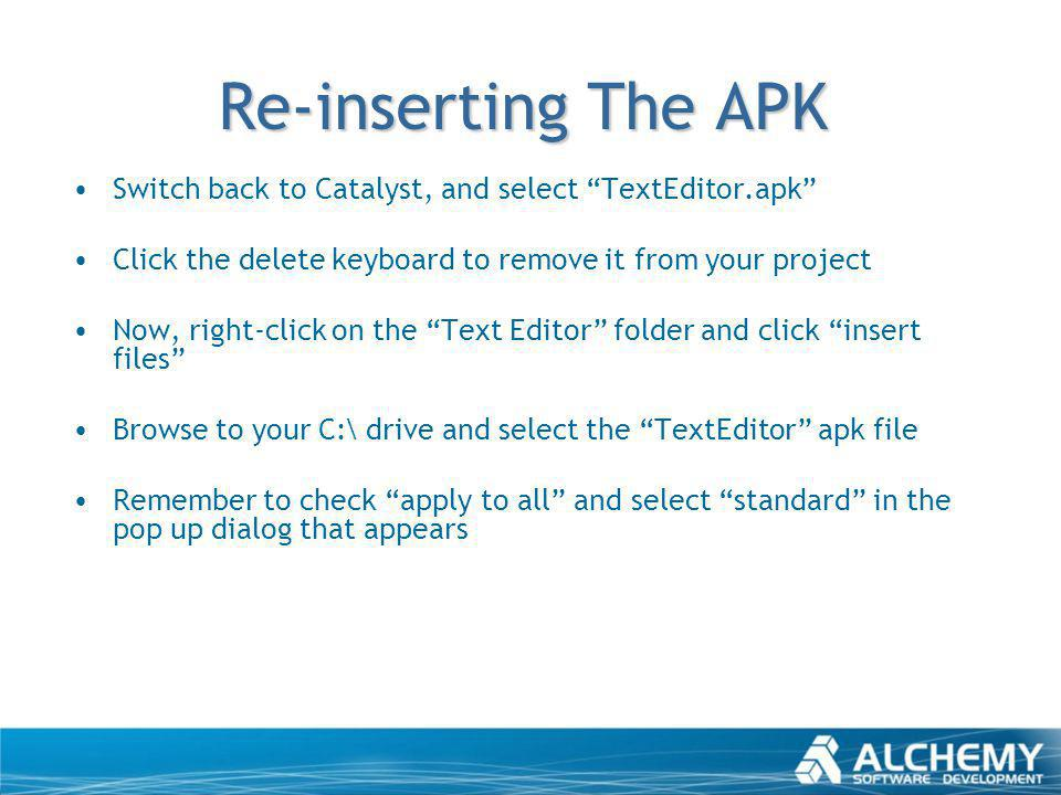 Re-inserting The APK Switch back to Catalyst, and select TextEditor.apk Click the delete keyboard to remove it from your project Now, right-click on t