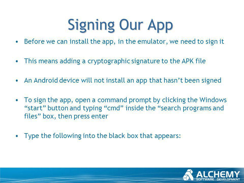 Signing Our App Before we can install the app, in the emulator, we need to sign it This means adding a cryptographic signature to the APK file An Andr