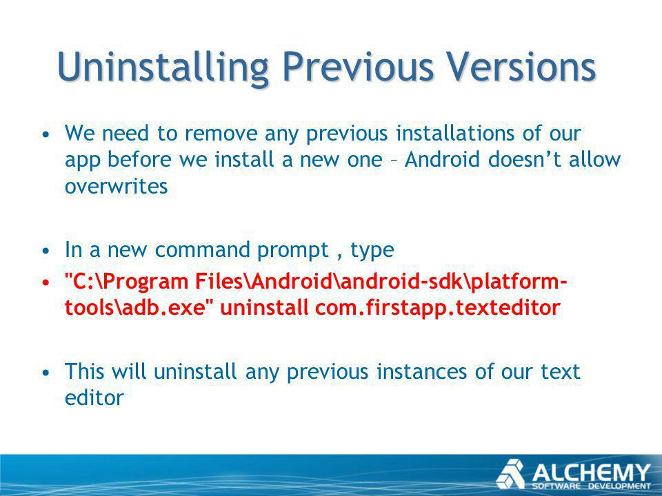 Uninstalling Previous Versions We need to remove any previous installations of our app before we install a new one – Android doesnt allow overwrites I