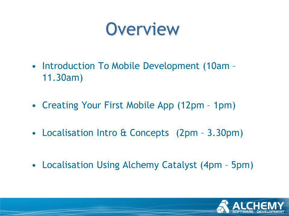 Overview Introduction To Mobile Development (10am – 11.30am) Creating Your First Mobile App (12pm – 1pm) Localisation Intro & Concepts(2pm – 3.30pm) L