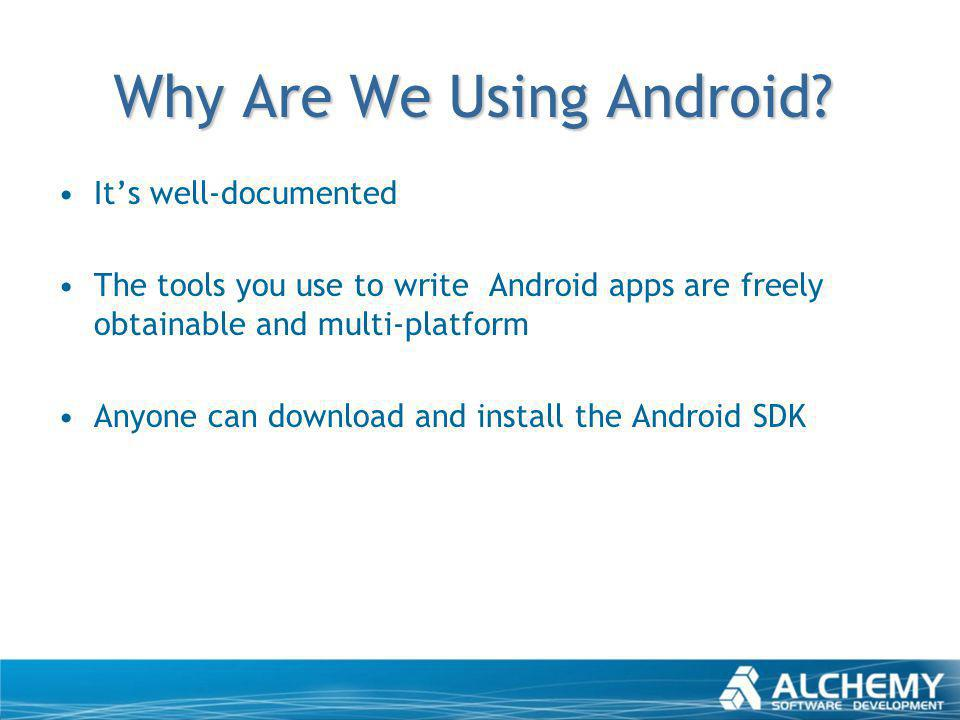 Why Are We Using Android? Its well-documented The tools you use to write Android apps are freely obtainable and multi-platform Anyone can download and