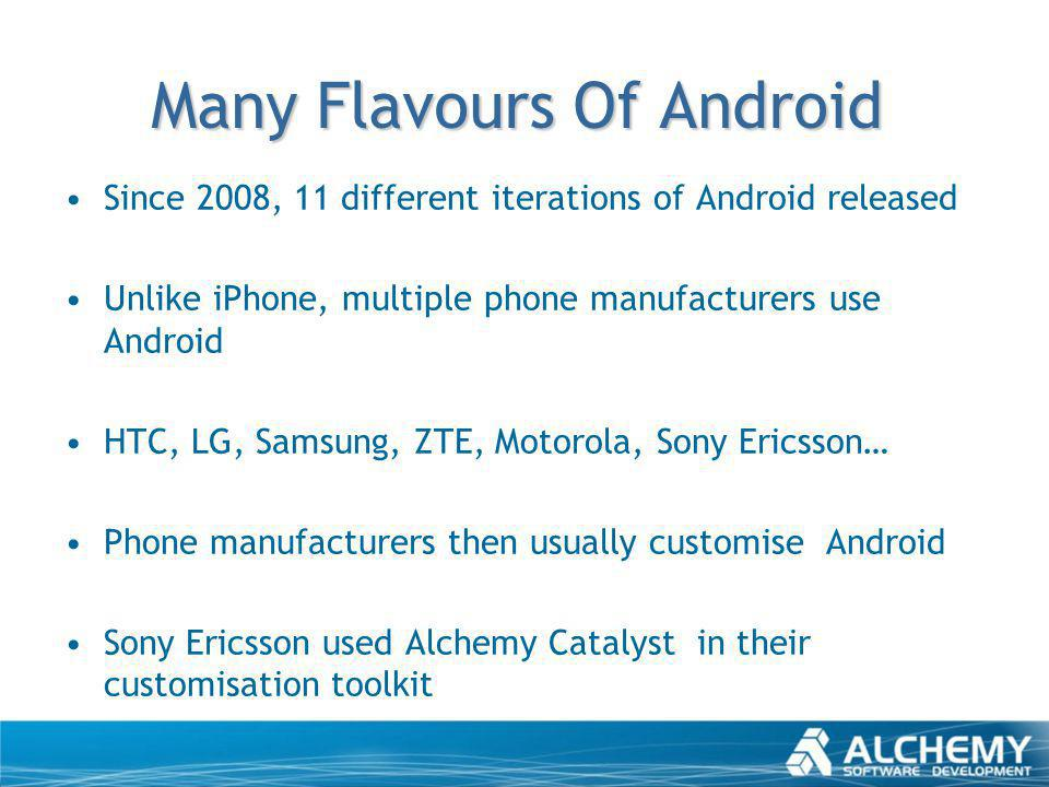Many Flavours Of Android Since 2008, 11 different iterations of Android released Unlike iPhone, multiple phone manufacturers use Android HTC, LG, Sams
