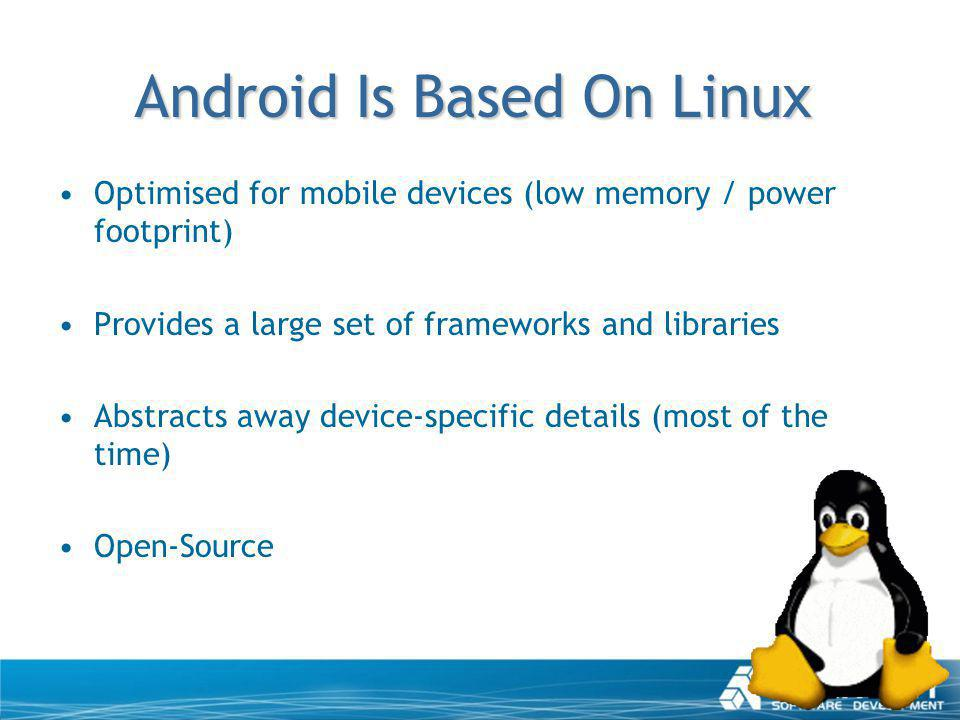 Android Is Based On Linux Optimised for mobile devices (low memory / power footprint) Provides a large set of frameworks and libraries Abstracts away