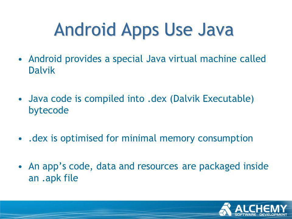 Android Apps Use Java Android provides a special Java virtual machine called Dalvik Java code is compiled into.dex (Dalvik Executable) bytecode.dex is