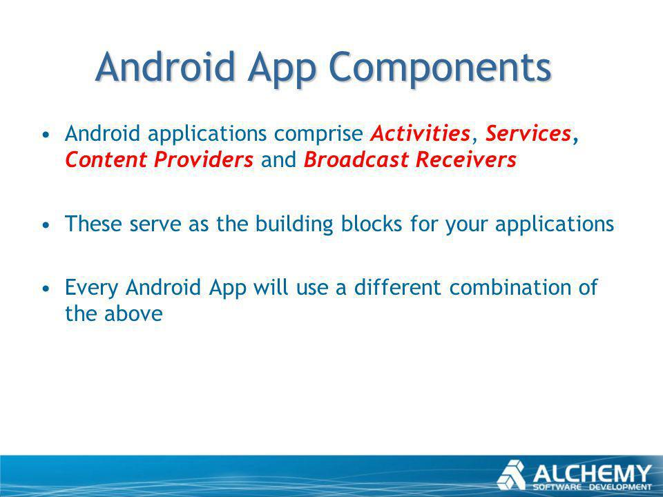 Android App Components Android applications comprise Activities, Services, Content Providers and Broadcast Receivers These serve as the building block