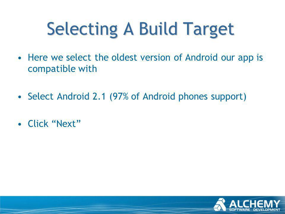 Selecting A Build Target Here we select the oldest version of Android our app is compatible with Select Android 2.1 (97% of Android phones support) Cl
