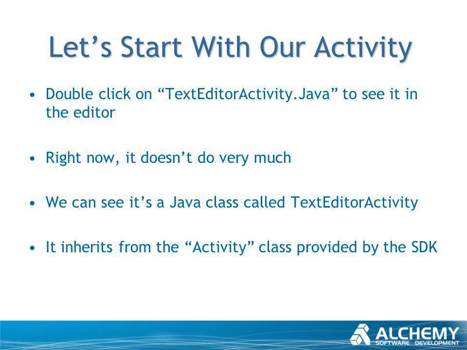 Lets Start With Our Activity Double click on TextEditorActivity.Java to see it in the editor Right now, it doesnt do very much We can see its a Java c