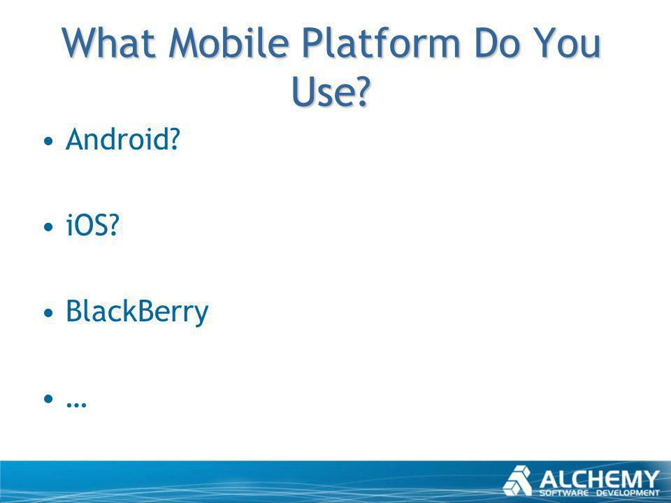 What Mobile Platform Do You Use? Android? iOS? BlackBerry …