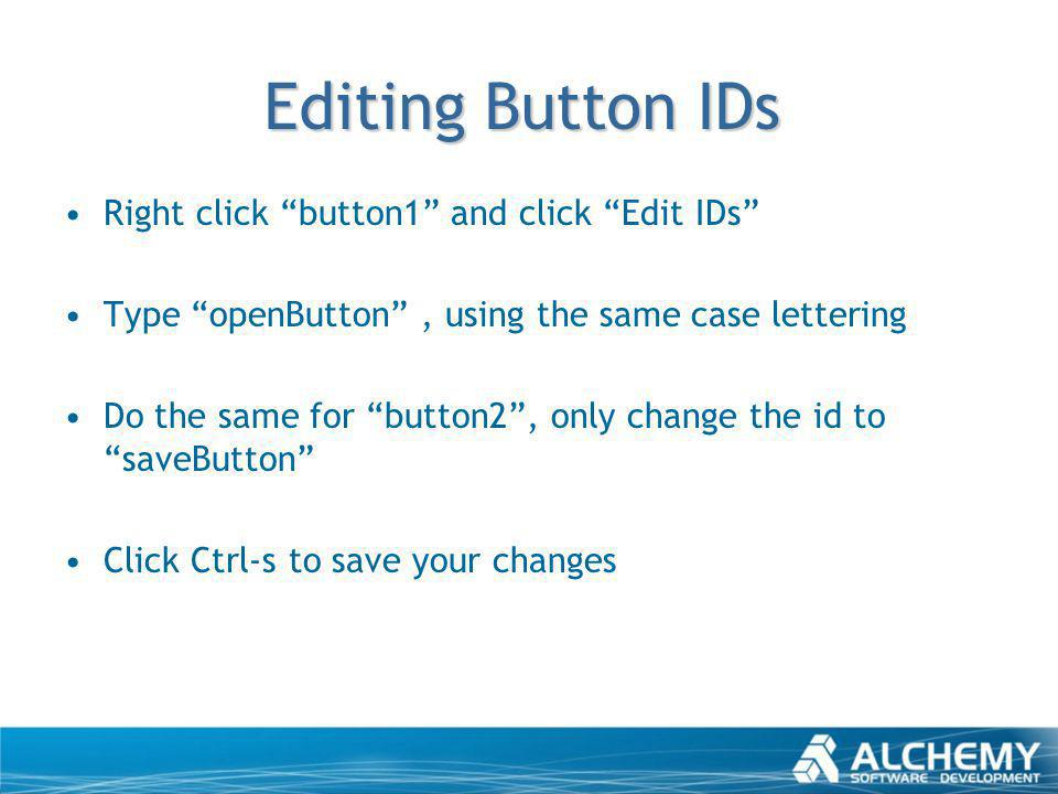 Editing Button IDs Right click button1 and click Edit IDs Type openButton, using the same case lettering Do the same for button2, only change the id t