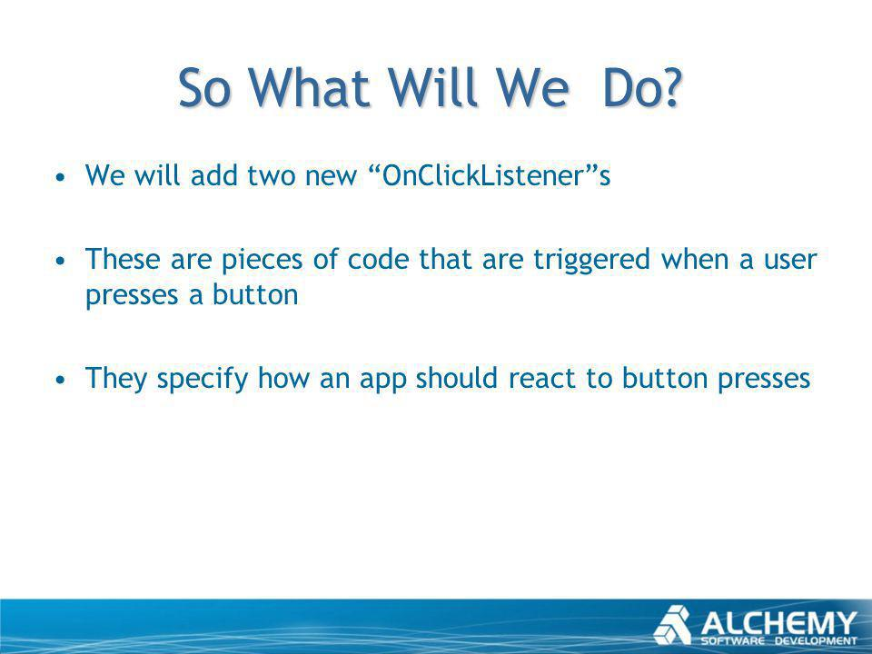 So What Will We Do? We will add two new OnClickListeners These are pieces of code that are triggered when a user presses a button They specify how an