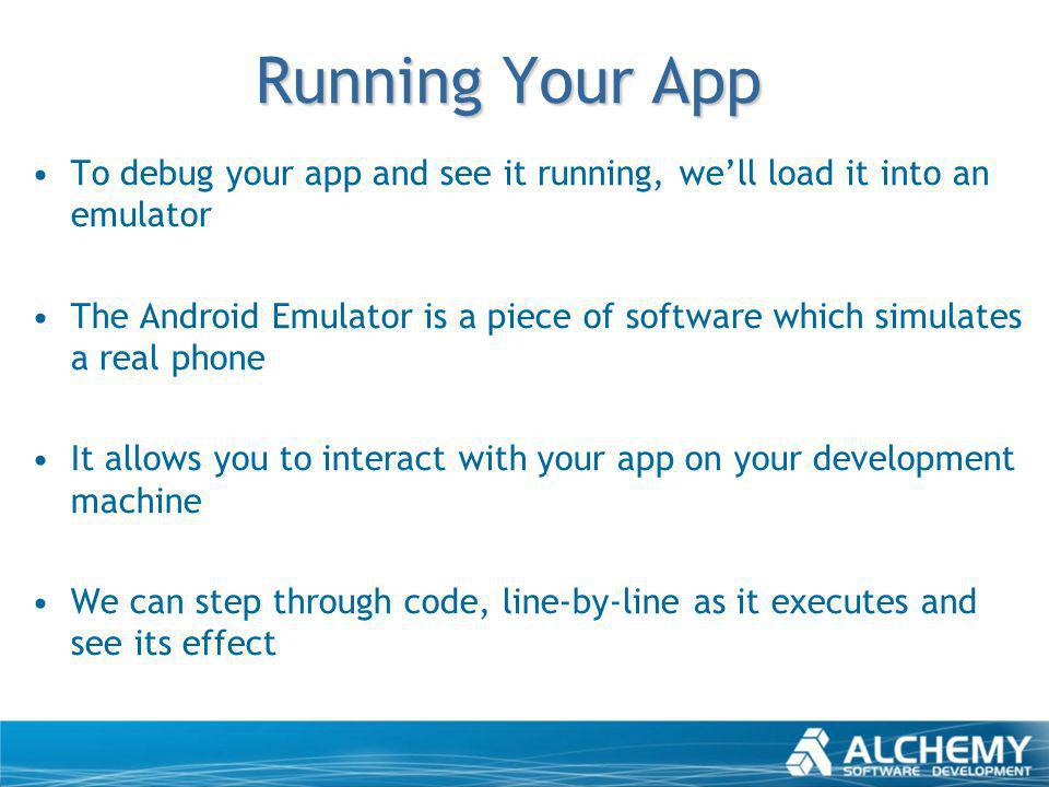 Running Your App To debug your app and see it running, well load it into an emulator The Android Emulator is a piece of software which simulates a rea