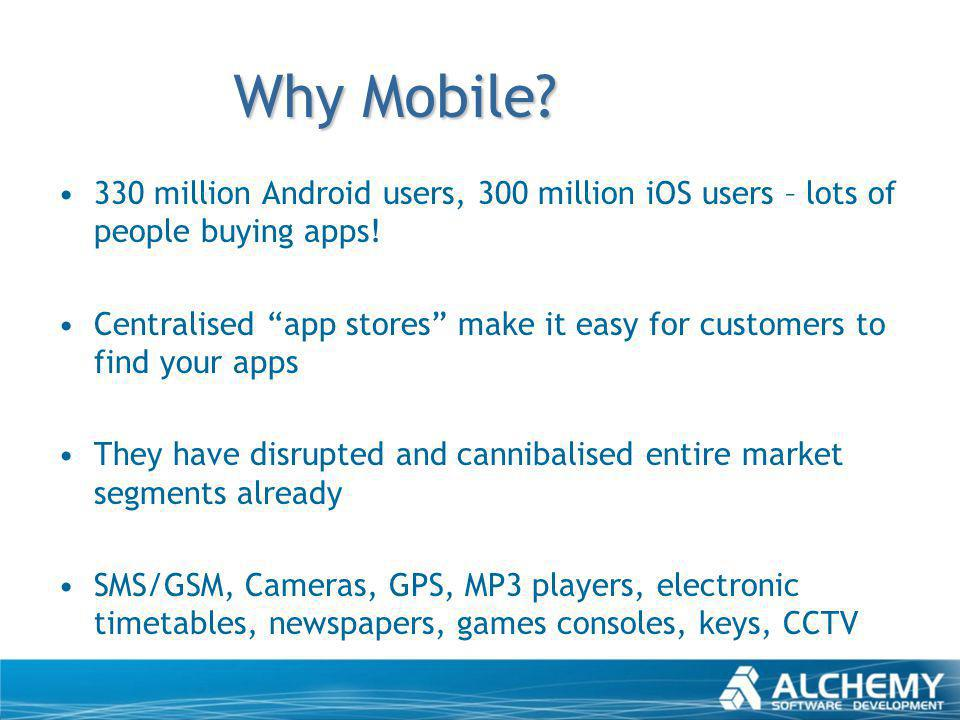 Why Mobile? 330 million Android users, 300 million iOS users – lots of people buying apps! Centralised app stores make it easy for customers to find y