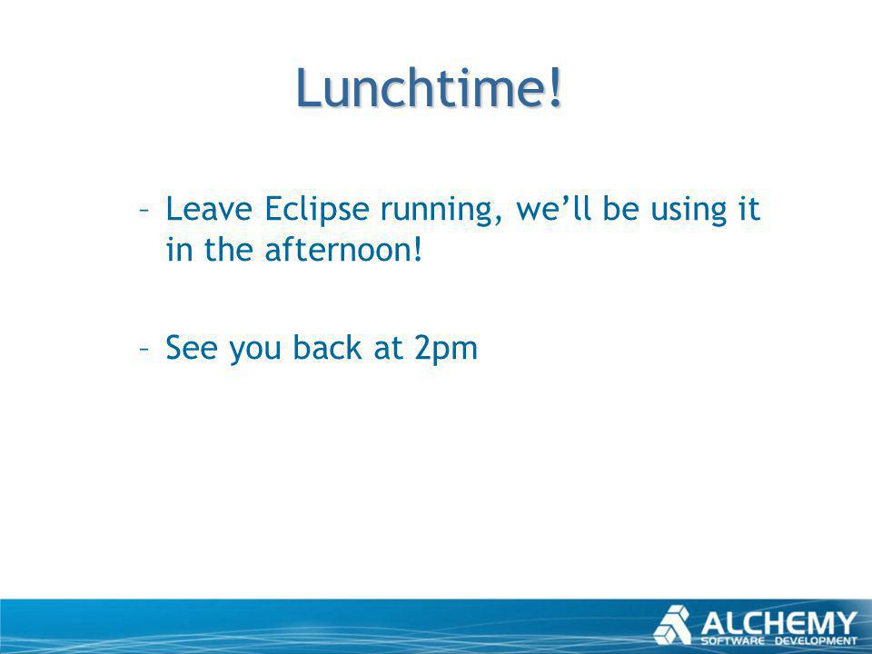 Lunchtime! –Leave Eclipse running, well be using it in the afternoon! –See you back at 2pm